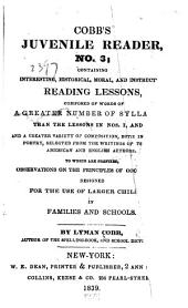 Cobb's Juvenile Reader: Containing Interesting, Historical, Moral, and Instructive Reading Lessons Composed of Words of a Greater Number of Syllables Than the Lessons in Nos. I, and II; and a Greater Variety of Composition, Both in Prose and Poetry, Selected from the Writings of the Best American and English Authors. To which are Prefixed Observations on the Principles of Good Reading. Designed for the Use of Larger Children in Families and Schools, Issue 3