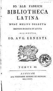 Io. Alb. Fabricii Bibliotheca Latina nunc melius delecta rectius digesta et aucta diligentia Io. Aug. Ernesti. Tomus 1. [- 3.]: Volume 3