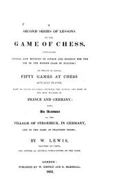 A Second Series of Lessons on the Game of Chess: Containing Several New Methods of Attack and Defence for the Use of the Higher Class of Players; to which is Added, Fifty Games at Chess Actually Played, Many of which Occurred Between the Author and Some of the Best Players in France and Germany