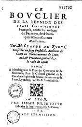 Le Bouclier de la reunion des vrais Catholiques François, contre les artifices du Bearnoys, des heretiques et leurs fauteurs et adherantz, par M. Claude de Rubys...