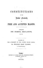 Constitutions of the Antient Fraternity of Free and Accepted Masons. Containing the charges, regulations, etc. Published by the authority of the United Grand Lodge, by W. G. Clarke, as Grand Secretary