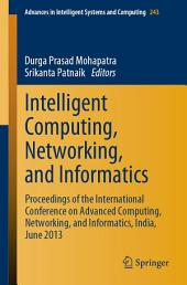 Intelligent Computing, Networking, and Informatics: Proceedings of the International Conference on Advanced Computing, Networking, and Informatics, India, June 2013