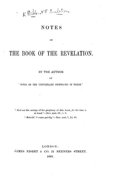 Download Notes on the Book of the Revelation  By the author of    Notes on the unfulfilled Prophecies of Isaiah      The author s preface signed H  M  L   i e  Helen Maclachlan  With the text   Book