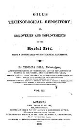 Gill's technological [afterw.] Gill's scientific, technological & microscopic repository; or, Discoveries and improvements in the useful arts, a continuation of his Technical repository, by T. Gill: Volume 3