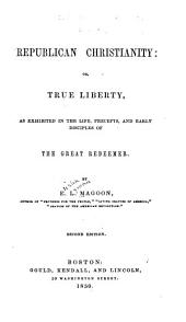 Republican Christianity, Or, True Liberty: As Exhibited in the Life, Precepts, and Early Disciples of the Great Redeemer