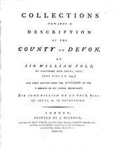 Collections Towards a Description of the County of Devon: By Sir William Pole, ... Now First Printed from the Autograph in the Possession of His Lineal Descendant Sir John-William de la Pole, Bart. ...
