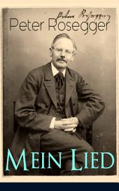 Peter Rosegger - Mein Lied (Vollständige Ausgabe - Über 180 Titel in einem Buch): Heimat + Liebe + Welt + Hölle + Himmel