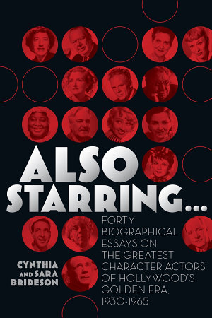 Also Starring     Forty Biographical Essays on the Greatest Character Actors of Hollywood s Golden Era  1930 1965