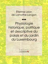 """Physiologie historique, politique et descriptive du palais et du jardin du Luxembourg: Par l'auteur des """"Mémoires de Louis XVIII"""""""