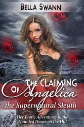 The Claiming of Angelica, the Supernatural Sleuth: Her Erotic Adventures in the Haunted House on the Hill