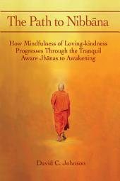 The Path to Nibbana: How Mindfulness of Loving-Kindness Progresses Through the Tranquil Aware Jhānas to Awakening