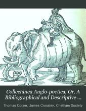 Collectanea Anglo-poetica, Or, A Bibliographical and Descriptive Catalogue of a Portion of a Collection of Early English Poetry, with Occasional Extracts and Remarks Biographical and Critical: Part 4