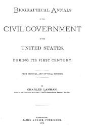 Biographical Annals of the Civil Government of the United States: During Its First Century. From Original and Official Sources