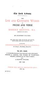 The Life and Complete Works in Prose and Verse of Robert Greene ...: A looking glasse for London and England, 1594. George a Greene, the pinner of Wakefield, 1599. Selimus, 1594. A maiden's dream, 1591