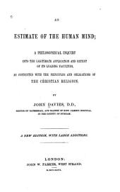 An Estimate of the Human Mind: A Philosophical Inquiry Into the Legitimate Application and Extent of Its Leading Faculties, as Connected with the Principles and Obligations of the Christian Religion
