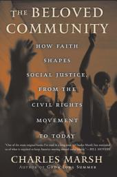 The Beloved Community: How Faith Shapes Social Justice from the Civil Rights Movement to Today