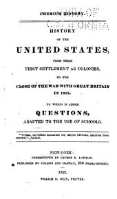 Premium History: History of the United States, from Their First Settlement as Colonies, to the Close of the War with Great Britain in 1815. To which is Added Questions, Adapted to the Use of Schools ...