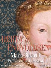 Maria Stuart - Prinsesse af Frankrig: Bind 1