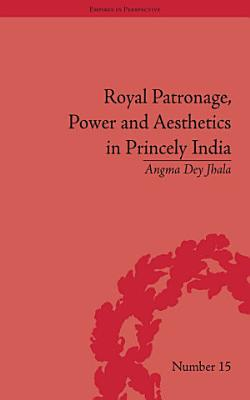 Royal Patronage  Power and Aesthetics in Princely India PDF