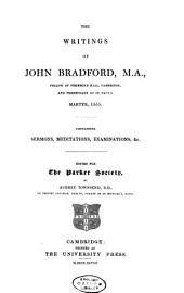 The Writings of John Bradford, M.A.: Fellow of Pembroke Hall, Cambridge, and Prebendary of St. Paul's, Martyr, 1555..., Volume 1