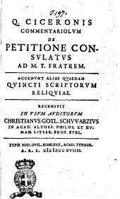Q. Ciceronis Commentariolum de petitione consulatus ad M. T. fratrem. Accedunt aliae quaedam Quincti scriptorum reliqiuae. Recensuit in usum auditorum Christianus Gotl. Schvvarzius ..