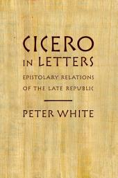 Cicero in Letters: Epistolary Relations of the Late Republic