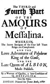 The Amours Of Messalina, Late Queen of Albion: In which are Briefly Couch'd, Secrets of the Imposture Of The Cambrion Prince, The Gothick League And Other Court Intrigues of the Four Last Rears Reign, Not Yet Made Publick. ... Wherein, The Secret Intrigues of the Four last Years Reign are Compleated. And The Love Adventures of Polydorus King of the Gauls, And The Late Queen of Albion, Made Publick, Volumes 3-4