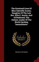 The Entwined Lives of Miss Gabrielle Austin  Daughter of the Late REV  Ellis C  Austin  and of Redmond  the Outlaw  Leader of the North Carolina Moonshiners PDF