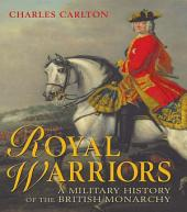 Royal Warriors: A Military History of the British Monarchy