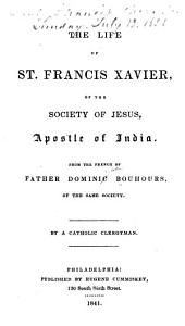The Life of St. Francis Xavier, of the Society of Jesus, Apostle of India: From the French of Father Dominic Bouhours