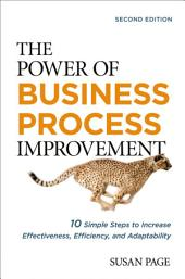 The Power of Business Process Improvement: 10 Simple Steps to Increase Effectiveness, Efficiency, and Adaptability, Edition 2