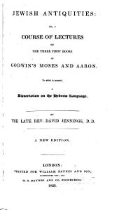Jewish Antiquities: Or, a Course of Lectures on the Three Firstbooks of Godwin's Moses and Aaron, to which is Annexed a Dissertation on the Hebrew Language