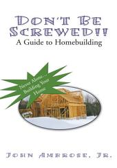 Don't Be Screwed!!: A Guide To Homebuilding