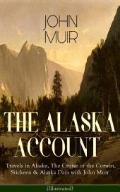 THE ALASKA ACCOUNT of John Muir: Travels in Alaska, The Cruise of the Corwin, Stickeen & Alaska Days with John Muir (Illustrated): Adventure Memoirs and Wilderness Essays from the author of The Yosemite, Our National Parks, The Mountains of California, A Thousand-mile Walk to the Gulf, Picturesque California, Steep Trails