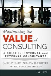 Maximizing the Value of Consulting: A Guide for Internal and External Consultants