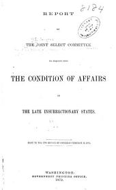 Report of the Joint Select Committee to Inquire Into the Condition of Affairs in the Late Insurrectionary States, So Far as Regards the Execution of the Laws, and Safety of the Lives and Property of the Citizens of the United States and Testimony Taken: Report of the Joint committee, Views of the minority and Journal of the Select committee, April 20, 1871-Feb. 19, 1872