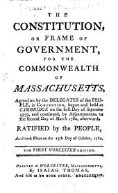 The Constitution, Or Frame of Government, for the Commonwealth of Massachusetts: Agreed on by the Delegates of the People, in Convention, Begun and Held at Cambridge on the First Day of September 1779, and Continued, by Adjournments, to the Second Day of March 1780, Afterwards Ratified by the People, and Took Place on the 25th Day of October, 1780