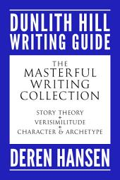 The Masterful Writing Collection: Comprising the Dunlith Hill Writing Guides to Story Theory, Verisimilitude, and Character and Archetype