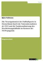 Die Neuorganisation des Fu  ballsports in Deutschland durch die Nationalsozialisten ab 1933 und die Funktionalisierung des Hochleistungsfu  balls im Kontext der NS Propaganda PDF