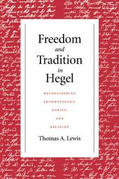 Freedom and Tradition in Hegel: Reconsidering Anthropology, Ethics, and Religion