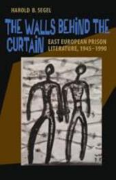 The Walls Behind the Curtain: East European Prison Literature, 1945-1990