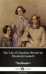 The Life of Charlotte Brontë by Elizabeth Gaskell - Delphi Classics (Illustrated)