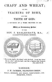 """Chaff and Wheat; or, the Teaching of Rome and the Truth of God: a Revision of a work printed in 1686, [and translated from the """"Abrégé de Controverses"""" of C. Drelincourt]. With an introductory preface by ... J. H."""