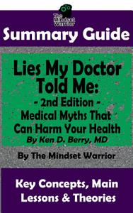 SUMMARY: Lies My Doctor Told Me - 2nd Edition: Medical Myths That Can Harm Your Health By Ken D. Berry, MD | The MW Summary Guide