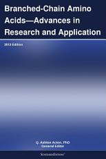 Branched Chain Amino Acids   Advances in Research and Application  2012 Edition PDF