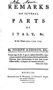 Remarks on Several Parts of Italy, &c. in the Years 1701, 1702, 1703: By Joseph Addison, Esq