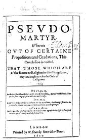 Psevdo-martyr: Wherein Ovt of Certaine Propositions and Gradations, this Conclusion is Euicted. That Those which are of the Romane Religion in this Kingdome, May and Ought to Take the Oath of Allegeance