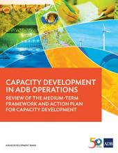 Capacity Development in ADB Operations: Review of the Medium-Term Framework and Action Plan for Capacity Development