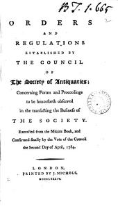 Orders and Regulations Established by the Council of the Society of Antiquaries; Concerning Forms and Proceedings to be Henceforth Observed in the Transacting the Business of the Society. ...