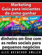 Marketing: Guia Para Iniciantes De Como Ganhar Dinheiro On-Line Com As Redes Sociais Para Pequenos Negócios